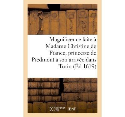 Grande et célèbre magnificence faite à Madame Christine de France, princesse de Piedmont