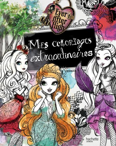Ever After High -  : Ever After High - Mes coloriages extraordinaires