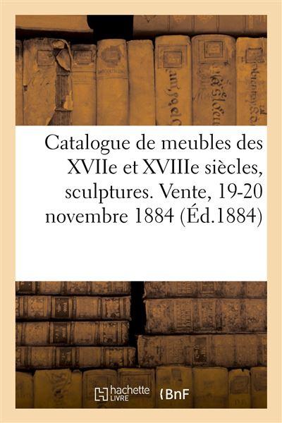 Catalogue de meubles anciens des XVIIe et XVIIIe siècles, sculptures, bronzes, curiosités