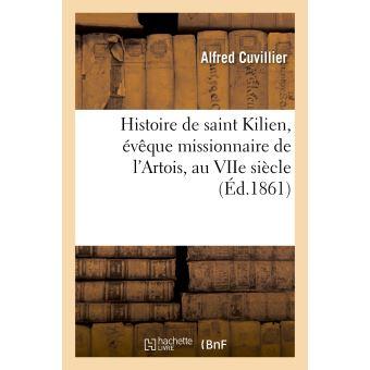 Histoire de saint Kilien, évêque missionnaire de l'Artois, au VIIe siècle