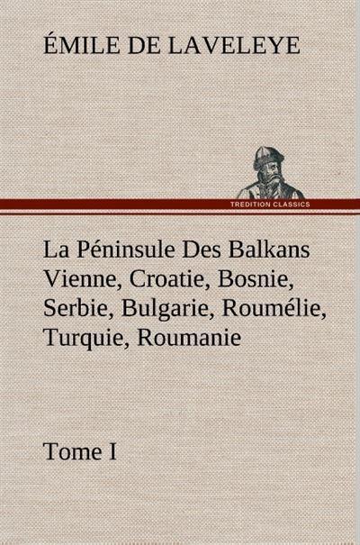 La Péninsule des Balkans Vienne, Croatie, Bosnie, Serbie, Bulgarie, Roumélie, Turquie, Roumanie