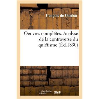 Oeuvres complètes. Analyse de la controverse du quiétisme. Pièces relatives aux conférences d'Issy