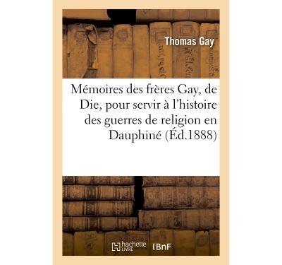 Mémoires des frères Gay, de Die, pour servir à l'histoire des guerres de religion en Dauphiné