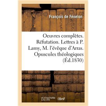 Oeuvres complètes. Réfutation. Lettres au P. Lamy, à M. l'évêque d'Arras. Opuscules théologiques