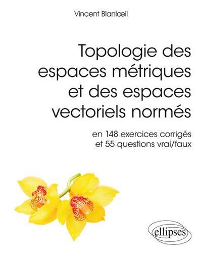 Topologie des espaces métriques et des espaces vectoriels normés en 148 exercices corrigés et 554 questions vrai-faux