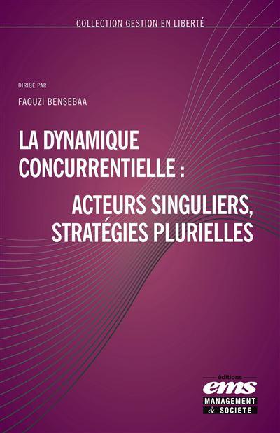 La dynamique concurrentielle : acteurs singuliers, stratégies plurielles -  broché - Faouzi Bensebaa - Achat Livre ou ebook   fnac