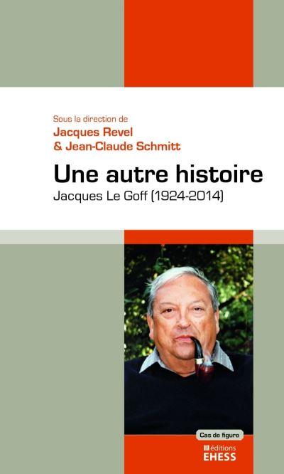 Une autre histoire Jacques Le Goff, 1924-2014