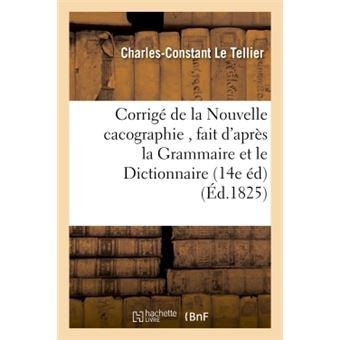Corrigé de la Nouvelle cacographie , fait d'après la Grammaire et le Dictionnaire