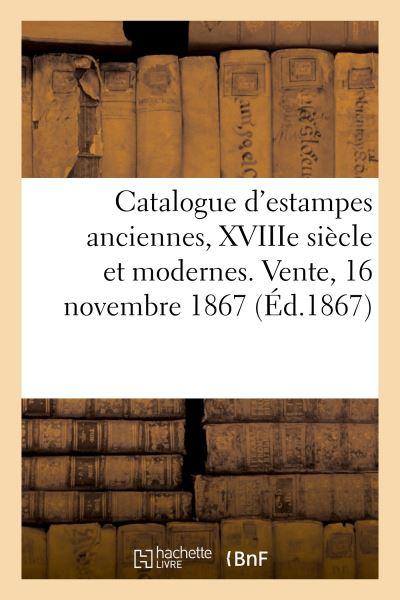 Catalogue d'estampes anciennes, XVIIIe siècle et modernes. Vente, 16 novembre 1867