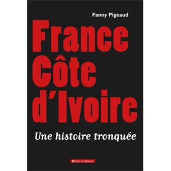 France Cote D Ivoire Une Histoire Tronquee Une Histoire Tronquee Broche Fanny Pigeaud Achat Livre Fnac