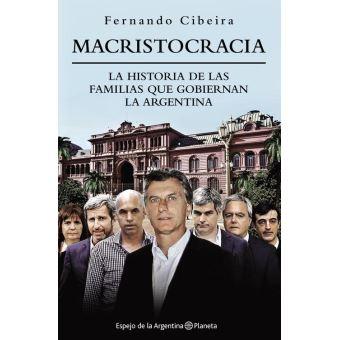 Macristocracia: La historia de las familias que gobiernan la Argentina Por Fernando Cibeira