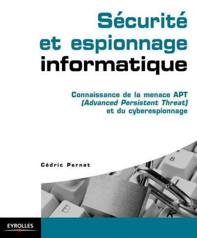 Sécurité et espionnage informatique - Connaissance de la menace APT (Advanced Persistent Threat) et du cyberespionnage - 9782212290370 - 27,99 €