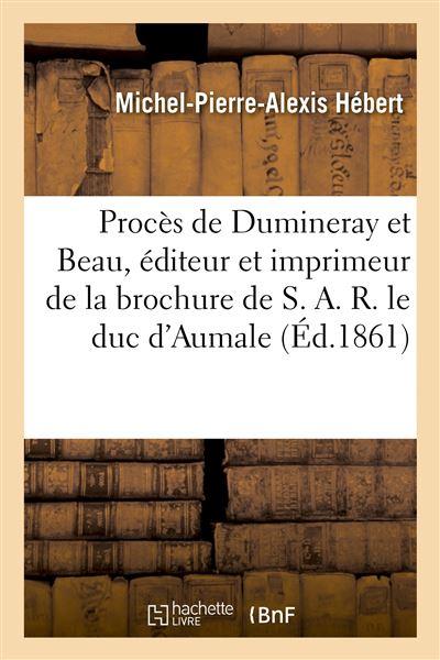 Procès de Dumineray et Beau, éditeur et imprimeur de la brochure de S. A. R. le duc d'Aumale