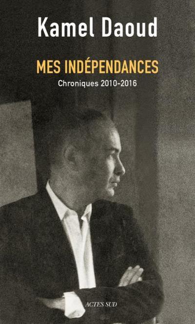 Mes indépendances - Chroniques 2010-2016 - 9782330075217 - 9,99 €
