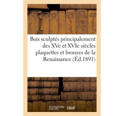 Bois sculptés principalement des XVe et XVIe siècles plaquettes et bronzes de la Renaissance