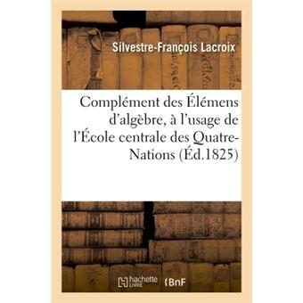 Complément des Élémens d'algèbre, à l'usage de l'École centrale des Quatre-Nations. 2e édition