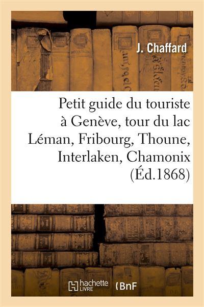 Petit guide du touriste à Genève, tour du lac Léman, Fribourg, Thoune, Interlaken, Chamonix