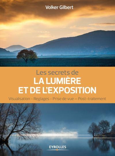 Les secrets de la lumière et de l'exposition - Visualisation - Réglages - Prise de vue - Post-traitement - 9782212081008 - 16,99 €