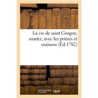 La vie de saint Gorgon, martyr, avec les prières et oraisons