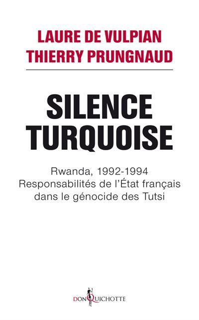 Silence Turquoise. Rwanda, 1992-1994 : responsabilités de l'Etat français dans le génocide des Tutsi