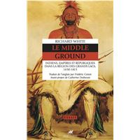 Le middle ground - indiens, empires et republiques...