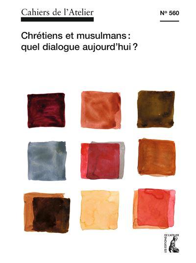 Cahiers de l'Atelier n°560: Chrétiens et musulmans: quel dialogue aujourd'hui ?