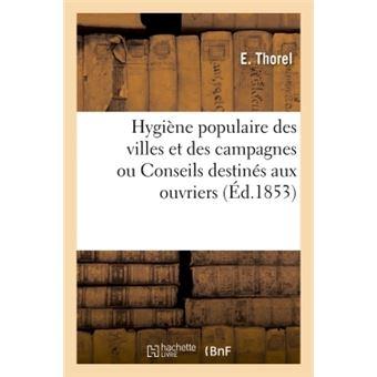 Hygiène populaire des villes et des campagnes ou Conseils spécialement destinés aux ouvriers