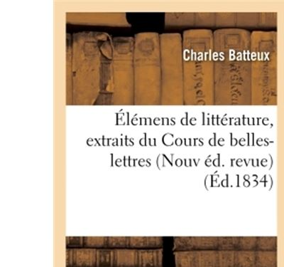Élémens de littérature, extraits du Cours de belles-lettres de M. l'abbé Batteux Nouvelle éd