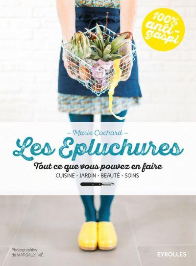 Les épluchures - Tout ce que vous pouvez en faire - Cuisine, jardin, beauté, soin - 9782212310115 - 13,99 €