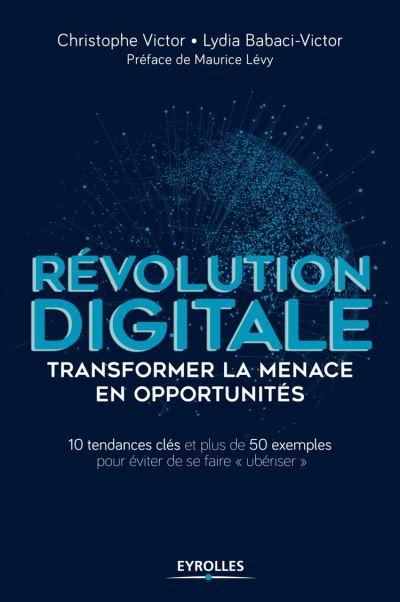 Révolution digitale - Transformer la menace en opportunités - 10 tendances clés et plus de 50 exemples pour éviter de se faire ubériser - 9782212304657 - 17,99 €