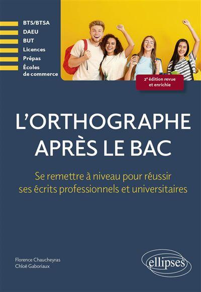 L'orthographe après le bac - Se remettre à niveau pour réussir les écrits professionnels et universitaires en premier cycle (Licences, BTS-BTSA, Prépas, DEUST, Ecoles, DAEU)