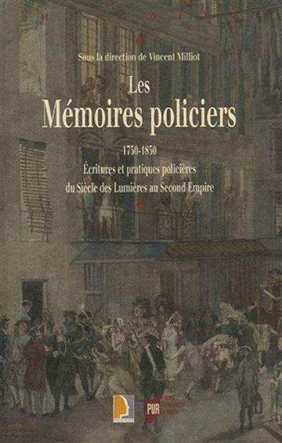 Memoires policiers 1750-1850. ecritures et pratiques policieres du siecle des lu