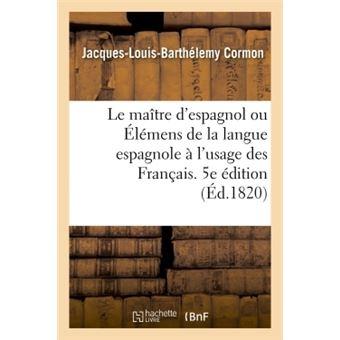 Le maître d'espagnol ou Élémens de la langue espagnole à l'usage des Français. 5e édition refondue