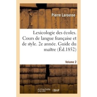 La Lexicologie des écoles. Cours complet de langue française et de style, divisé en 3 années
