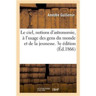 Le ciel, notions d'astronomie, à l'usage des gens du monde et de la jeunesse. 3e édition