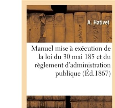 Manuel pour la mise a execution de la loi du 30 mai 1851 et