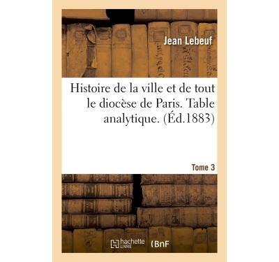 Histoire de la ville et de tout le diocèse de Paris. Table analytique