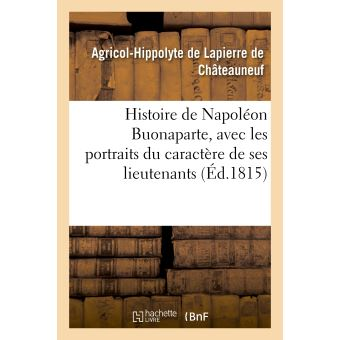 Histoire de Napoléon Buonaparte, avec les portraits du caractère de ses lieutenans, des sénateurs