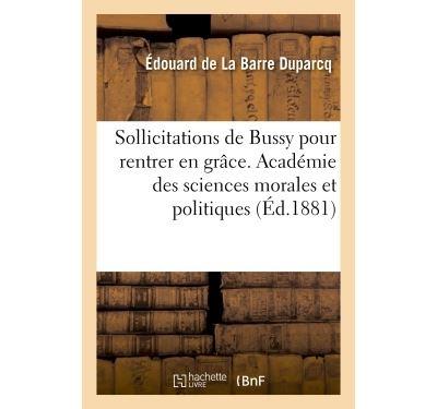 Sollicitations de Bussy pour rentrer en grâce, mémoire. Académie des sciences morales et politiques