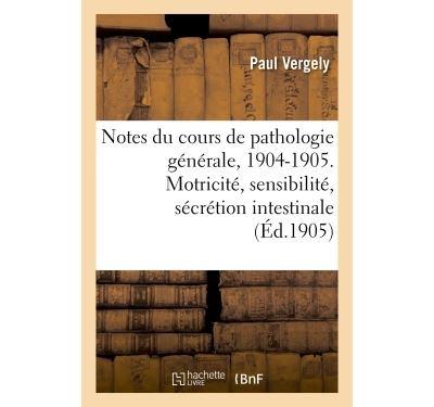 Notes du cours de pathologie générale, 1904-1905. Motricité, sensibilité et sécrétion intestinale