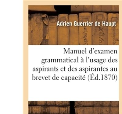 Manuel d'examen grammatical à l'usage des aspirants et des aspirantes au brevet de capacité