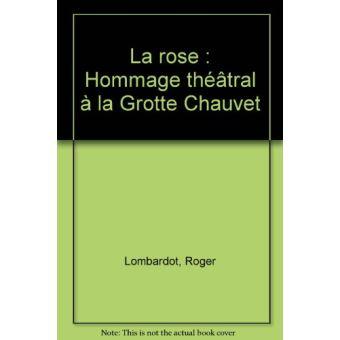 La rose. Hommage théâtral à la Grotte Chauvet - Roger Lombardot