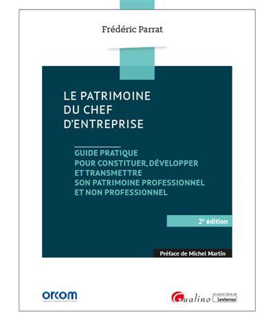 LE PATRIMOINE DU CHEF D ENTREPRISE 2E ED - GUIDE PRATIQUE POUR CONSTITUER DEVELOPPER TRANSMETTRE SON PATRIMOINE PROFESSIONN