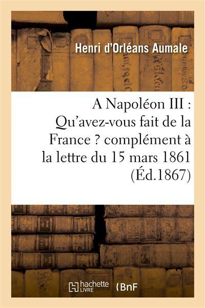 A Napoléon III : Qu'avez-vous fait de la France ? complément à la lettre du 15 mars 1861