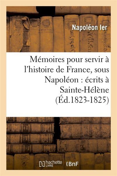 Mémoires pour servir à l'histoire de France, sous Napoléon : écrits à Sainte-Hélène (Éd.1823-1825)