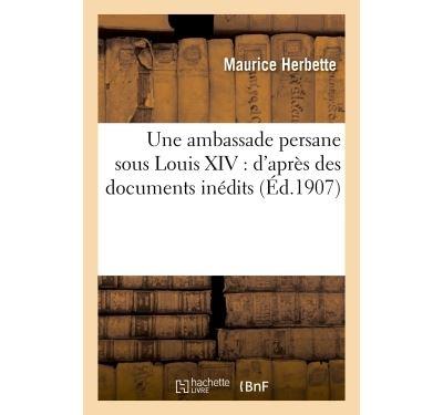 Une ambassade persane sous Louis XIV : d'après des documents inédits