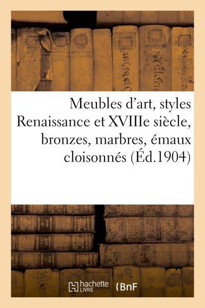 Beaux meubles d'art, styles Renaissance et XVIIIe siècle, bronzes, marbres, émaux cloisonnés