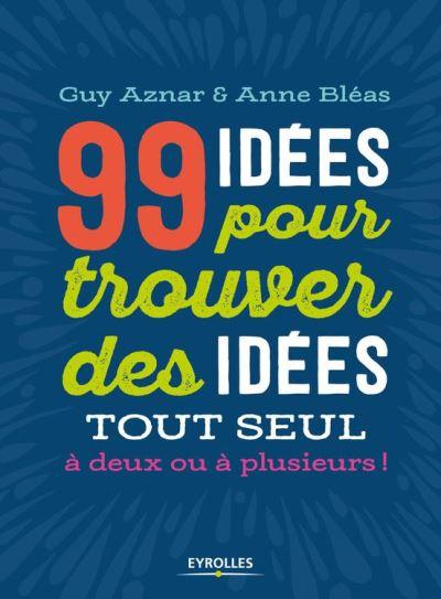 99 idées pour trouver des idées ! - Une synthèse amusante et vivante des principales techniques de créativité - 9782212598674 - 14,99 €
