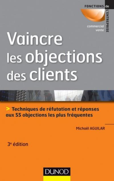 Vaincre les objections des clients - 3ème édition - Techniques de réfutation et réponses aux 55 objections les plus fréquentes - 9782100583966 - 13,99 €