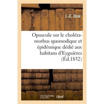 Opuscule sur le choléra-morbus spasmodique et épidémique aux habitans  d'Eyguières Bouches-du-R